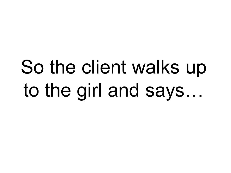 So the client walks up to the girl and says…