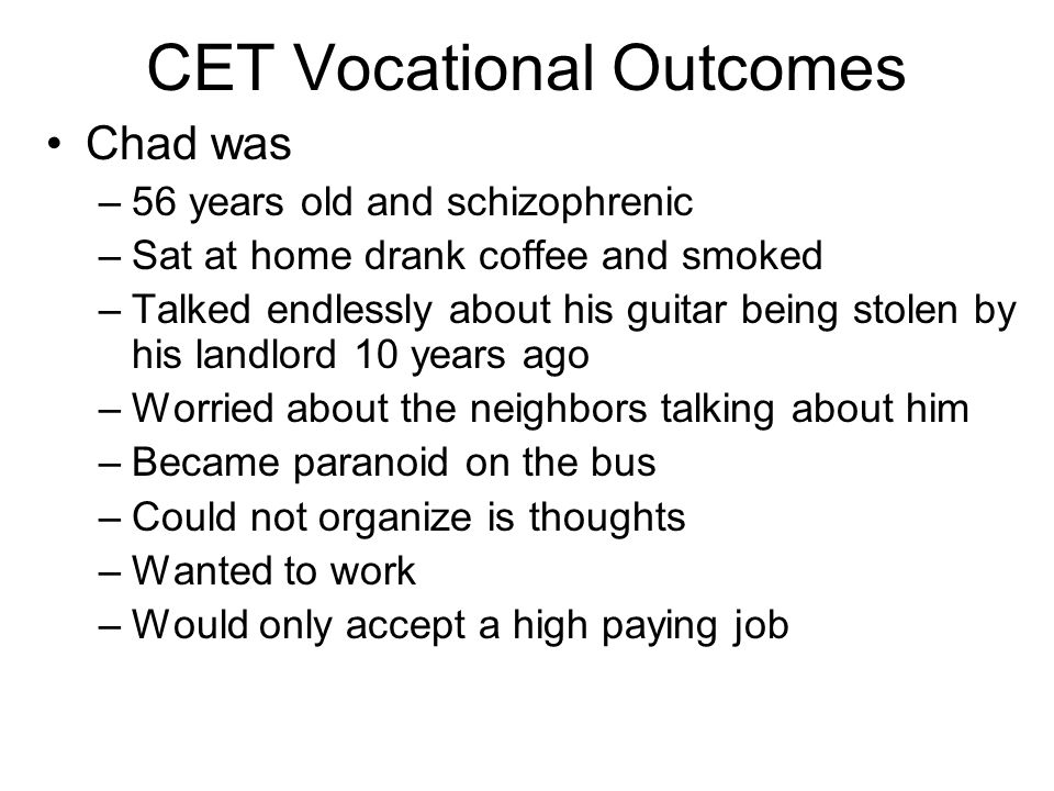 CET Vocational Outcomes Chad was –56 years old and schizophrenic –Sat at home drank coffee and smoked –Talked endlessly about his guitar being stolen by his landlord 10 years ago –Worried about the neighbors talking about him –Became paranoid on the bus –Could not organize is thoughts –Wanted to work –Would only accept a high paying job