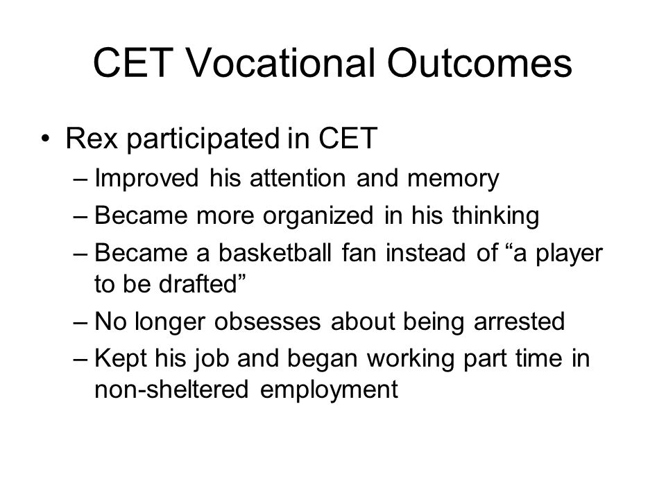 CET Vocational Outcomes Rex participated in CET –Improved his attention and memory –Became more organized in his thinking –Became a basketball fan instead of a player to be drafted –No longer obsesses about being arrested –Kept his job and began working part time in non-sheltered employment