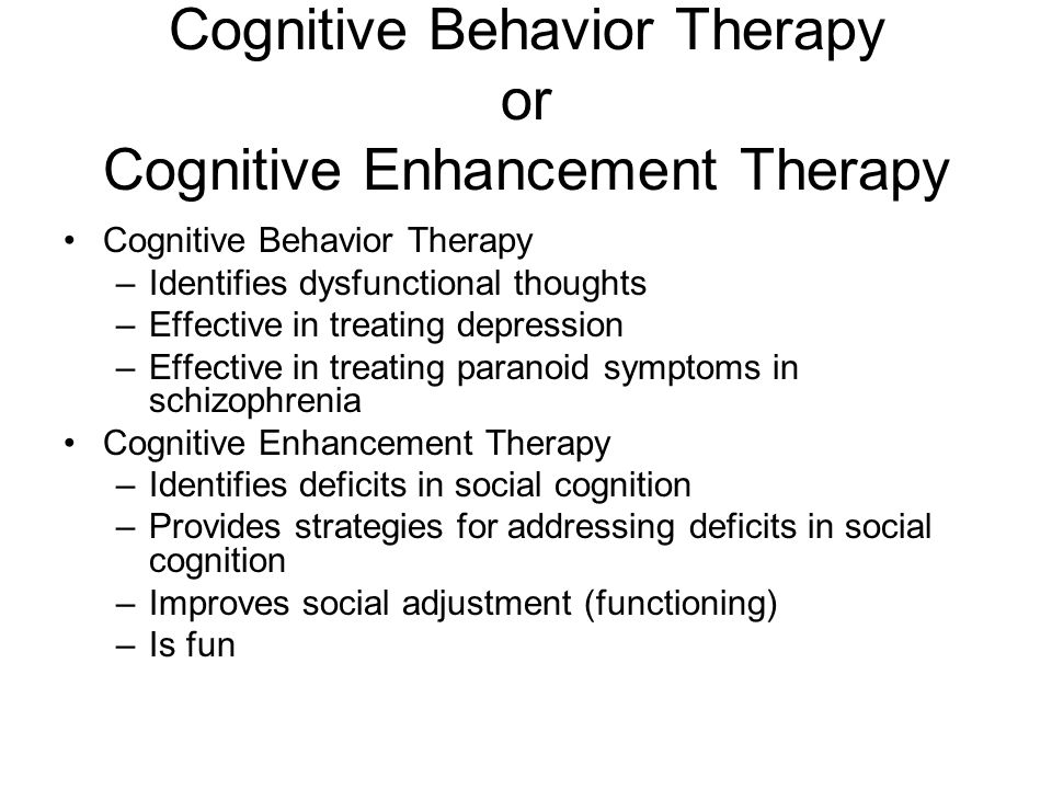 Cognitive Behavior Therapy or Cognitive Enhancement Therapy Cognitive Behavior Therapy –Identifies dysfunctional thoughts –Effective in treating depression –Effective in treating paranoid symptoms in schizophrenia Cognitive Enhancement Therapy –Identifies deficits in social cognition –Provides strategies for addressing deficits in social cognition –Improves social adjustment (functioning) –Is fun –