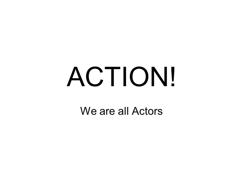 ACTION! We are all Actors