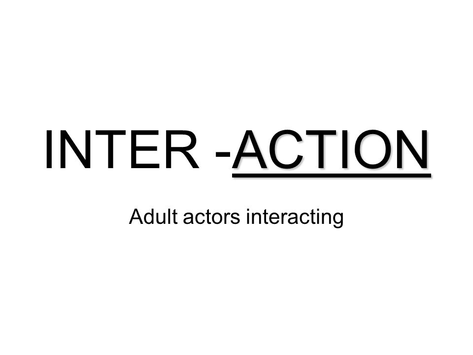 ACTION INTER -ACTION Adult actors interacting