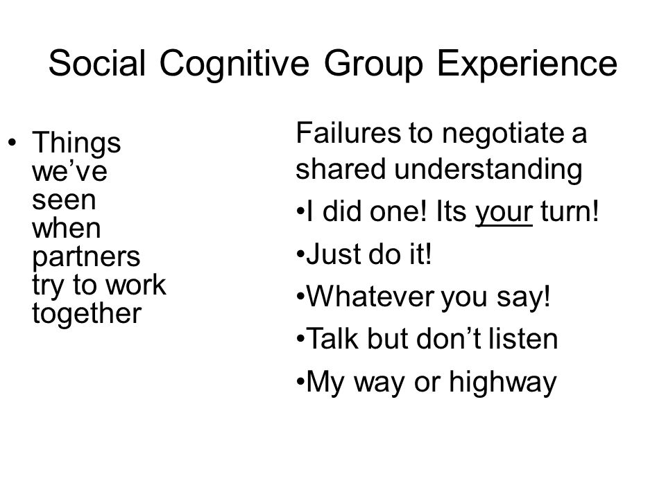 Social Cognitive Group Experience Things we've seen when partners try to work together Failures to negotiate a shared understanding I did one.