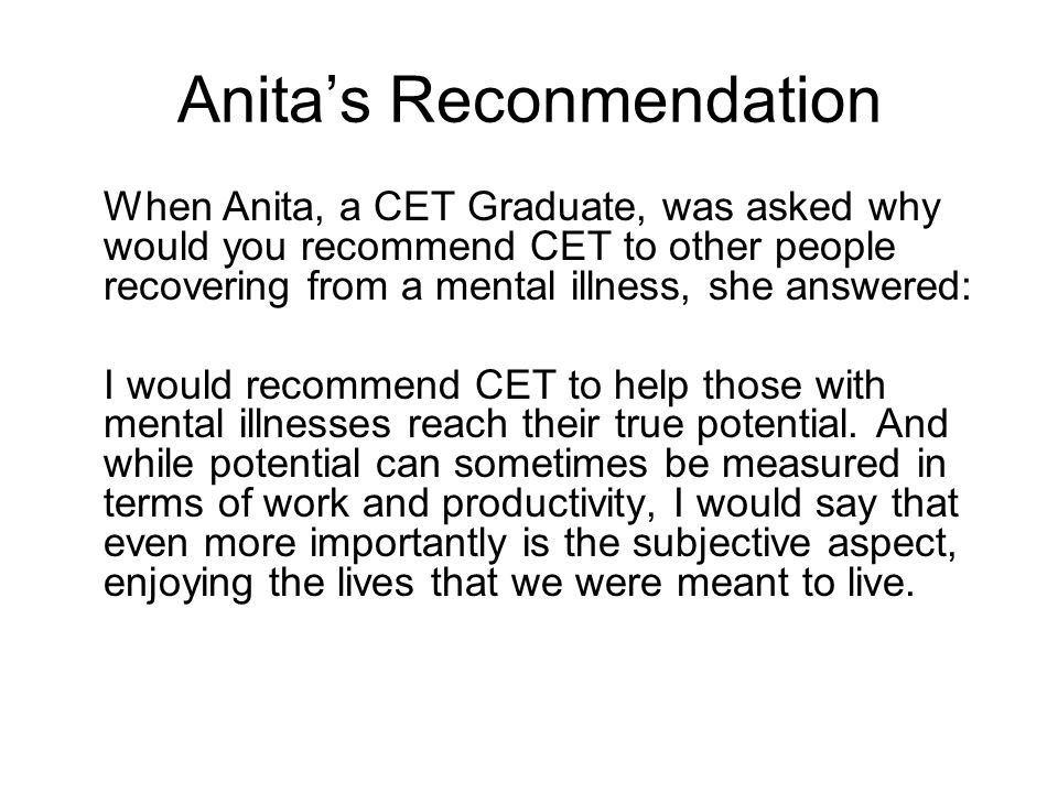 Anita's Reconmendation When Anita, a CET Graduate, was asked why would you recommend CET to other people recovering from a mental illness, she answered: I would recommend CET to help those with mental illnesses reach their true potential.