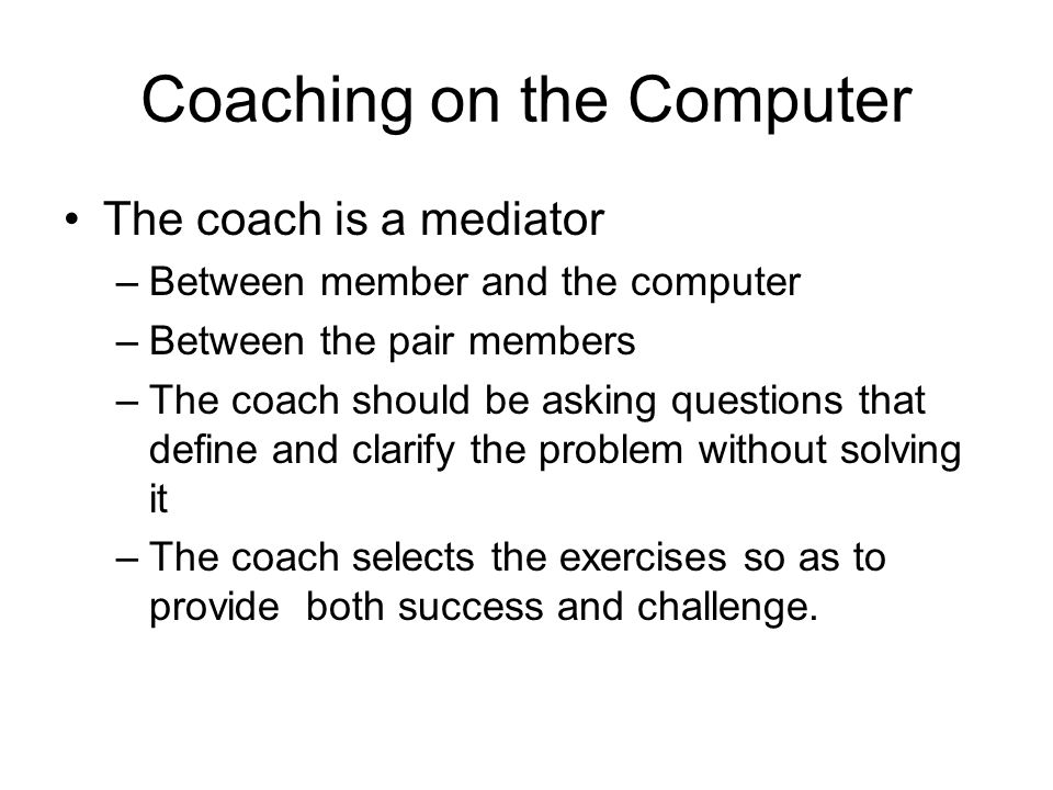 Coaching on the Computer The coach is a mediator –Between member and the computer –Between the pair members –The coach should be asking questions that define and clarify the problem without solving it –The coach selects the exercises so as to provide both success and challenge.