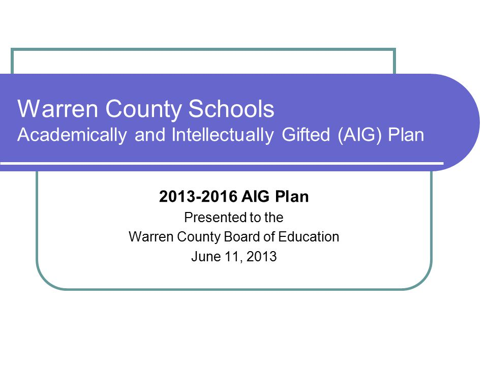 Background information: AIG Plan is updated every 3 years Last approved by the Board of Education in July 2010 2013-2016 Plan is a basic update of the July 2010 AIG Plan Document that promotes reflection and self- evaluation of best practices related to gifted education