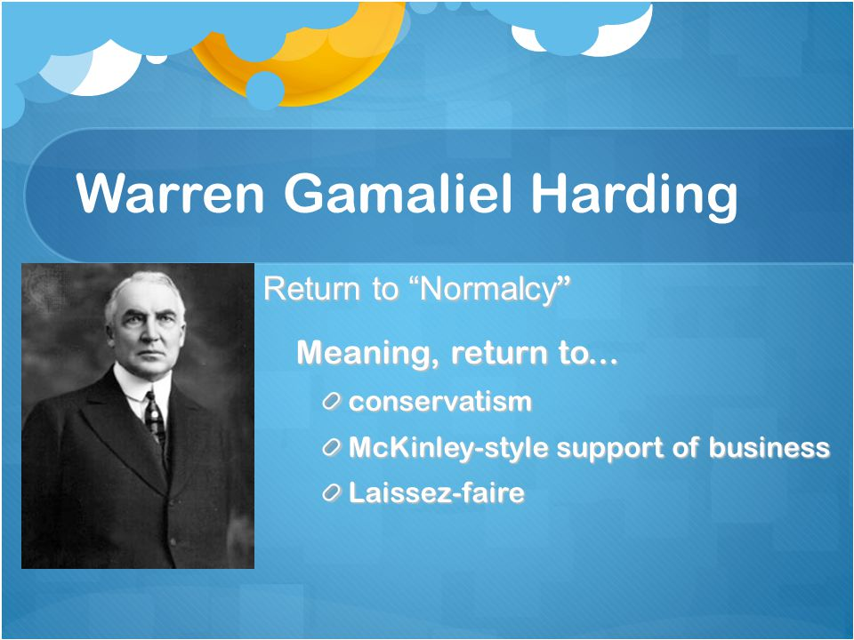 """Warren Gamaliel Harding Return to """"Normalcy """" Meaning, return to... conservatism McKinley-style support of business Laissez-faire"""