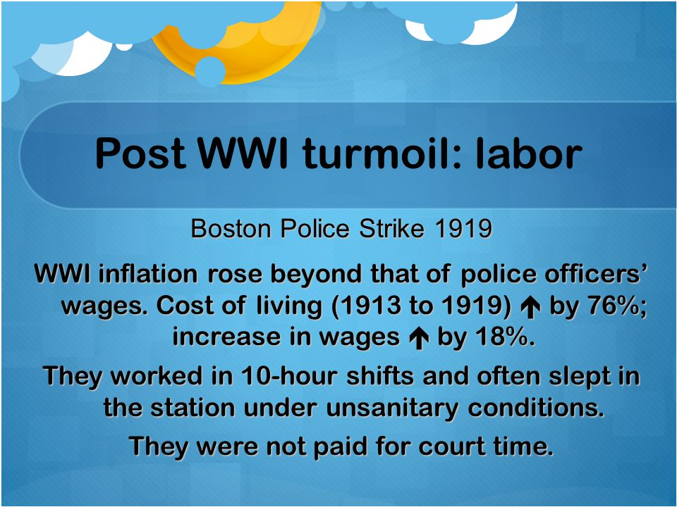 Post WWI turmoil: labor Boston Police Strike 1919 WWI inflation rose beyond that of police officers' wages. Cost of living (1913 to 1919)  by 76%; in