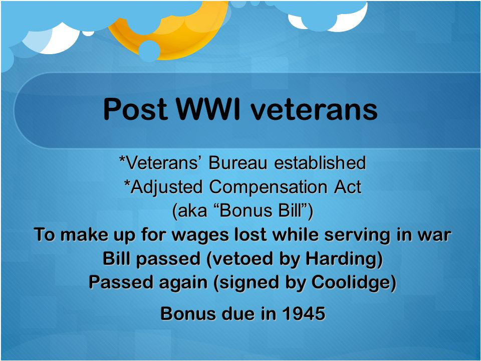 """Post WWI veterans *Veterans' Bureau established *Adjusted Compensation Act (aka """"Bonus Bill"""") To make up for wages lost while serving in war Bill pass"""