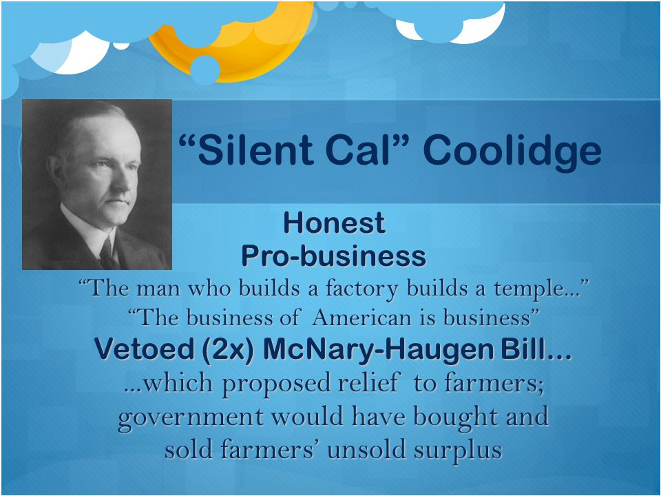 """""""Silent Cal"""" Coolidge HonestPro-business """"The man who builds a factory builds a temple..."""" """"The business of American is business"""" Vetoed (2x) McNary-H"""