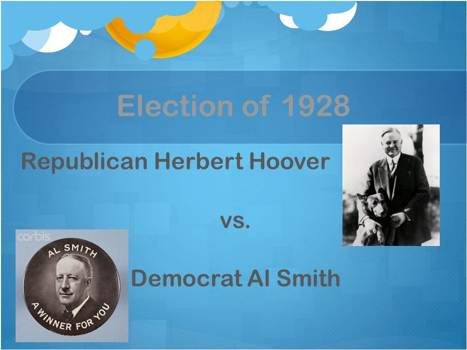 Election of 1928 Republican Herbert Hoover vs. Democrat Al Smith