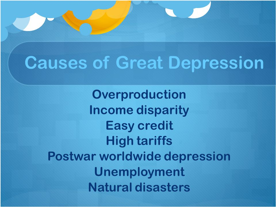 Causes of Great Depression Overproduction Income disparity Easy credit High tariffs Postwar worldwide depression Unemployment Natural disasters