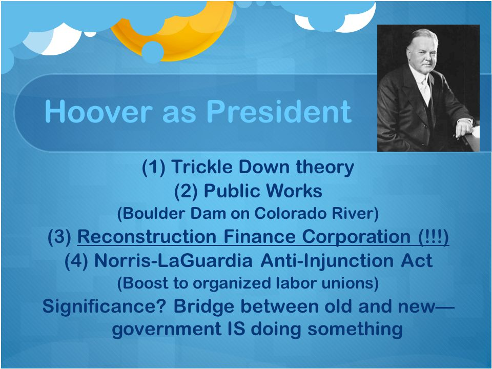 Hoover as President (1) Trickle Down theory (2) Public Works (Boulder Dam on Colorado River) (3) Reconstruction Finance Corporation (!!!) (4) Norris-L