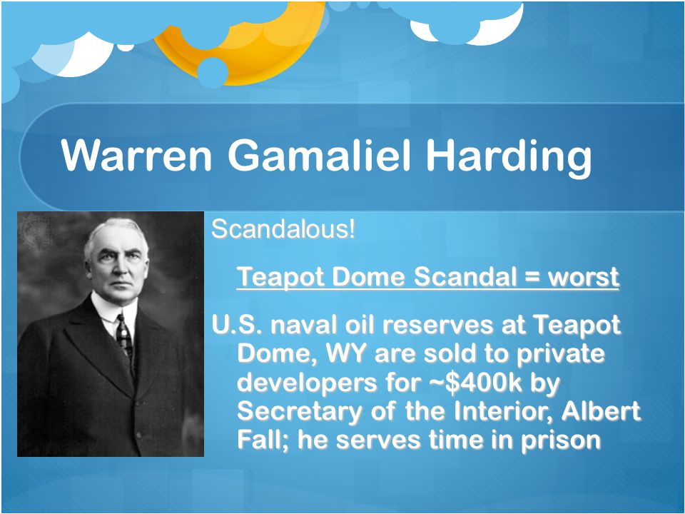 Warren Gamaliel Harding Scandalous! Teapot Dome Scandal = worst U.S. naval oil reserves at Teapot Dome, WY are sold to private developers for ~$400k b