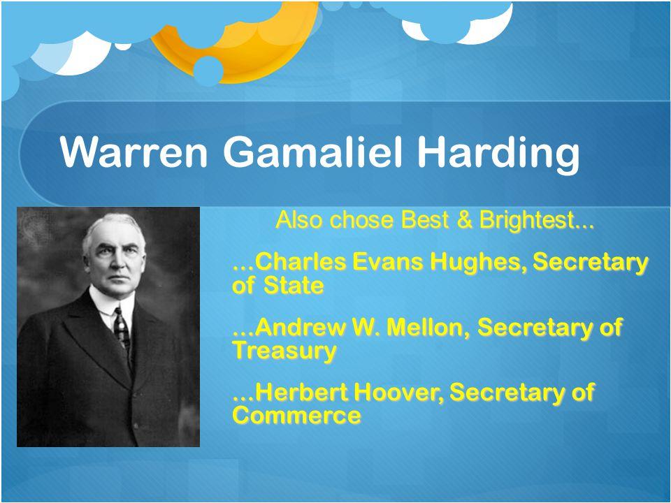 Warren Gamaliel Harding Also chose Best & Brightest......Charles Evans Hughes, Secretary of State...Andrew W. Mellon, Secretary of Treasury...Herbert