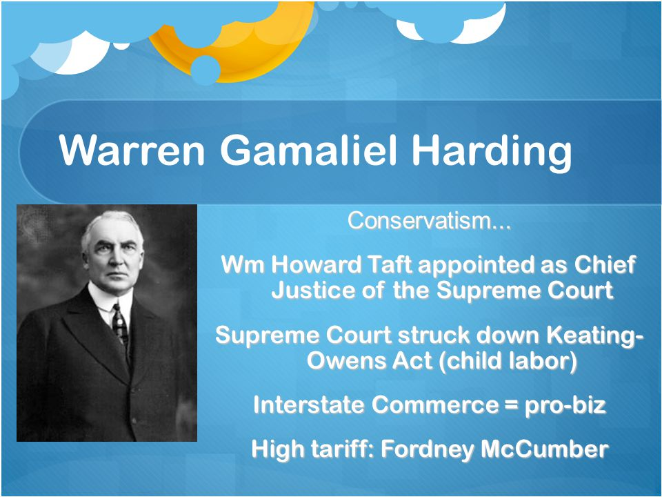 Warren Gamaliel Harding Conservatism... Wm Howard Taft appointed as Chief Justice of the Supreme Court Supreme Court struck down Keating- Owens Act (c