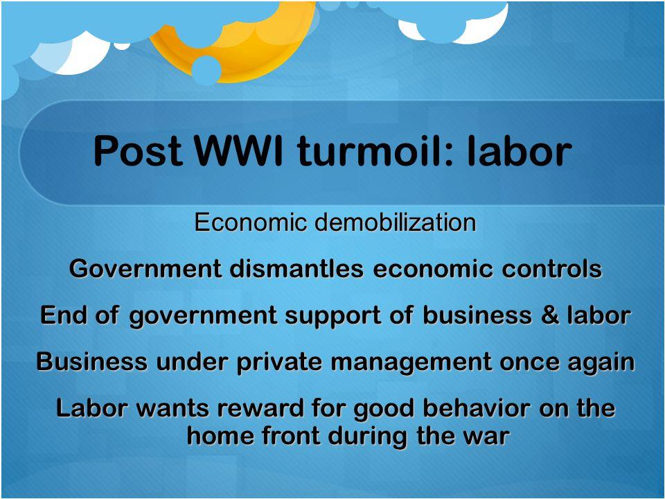 Post WWI turmoil: labor Economic demobilization Government dismantles economic controls End of government support of business & labor Business under p