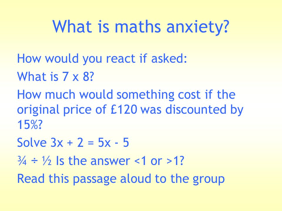 What is maths anxiety? How would you react if asked: What is 7 x 8? How much would something cost if the original price of £120 was discounted by 15%?