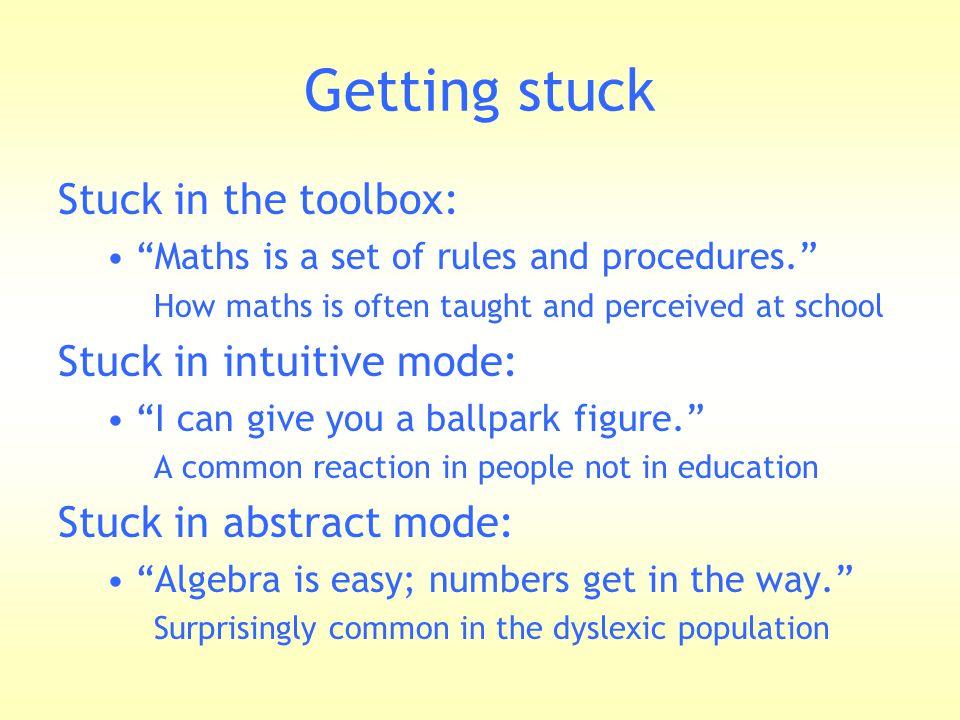 "Getting stuck Stuck in the toolbox: ""Maths is a set of rules and procedures."" How maths is often taught and perceived at school Stuck in intuitive mod"