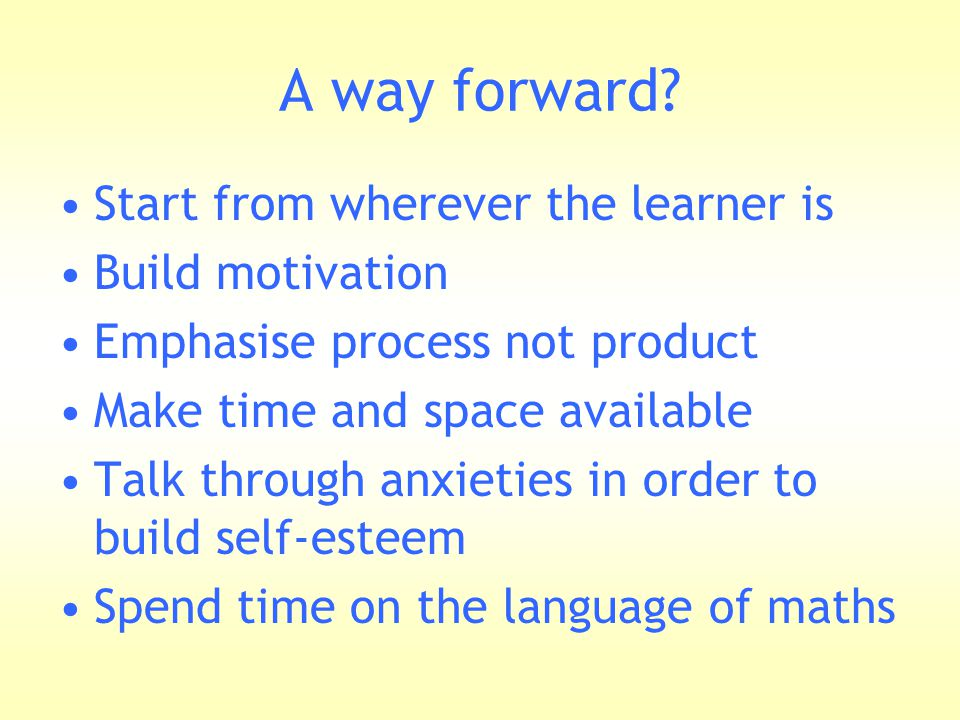 A way forward? Start from wherever the learner is Build motivation Emphasise process not product Make time and space available Talk through anxieties