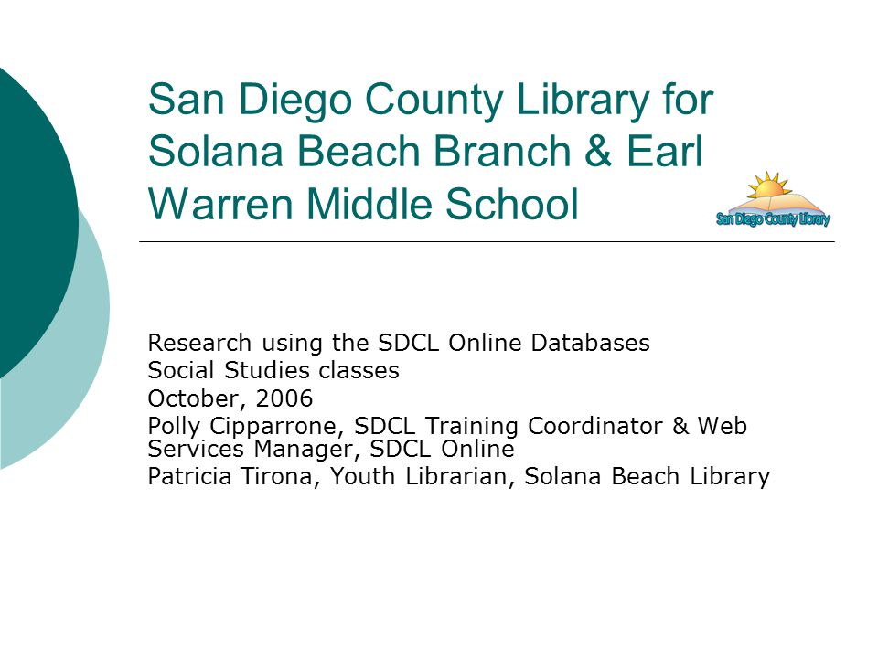San Diego County Library for Solana Beach Branch & Earl Warren Middle School Research using the SDCL Online Databases Social Studies classes October, 2006 Polly Cipparrone, SDCL Training Coordinator & Web Services Manager, SDCL Online Patricia Tirona, Youth Librarian, Solana Beach Library