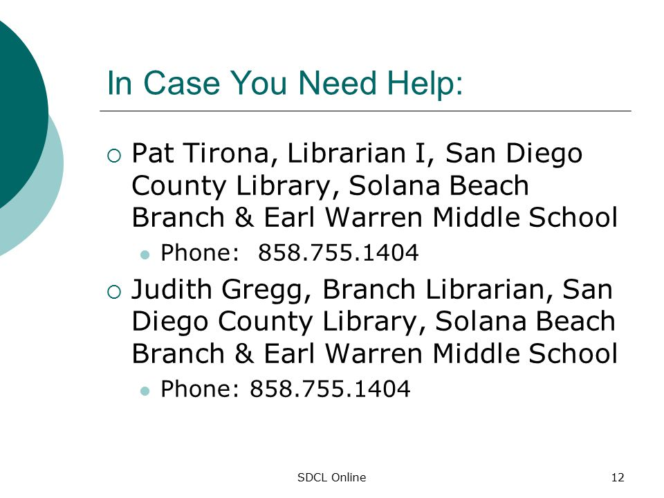 SDCL Online12 In Case You Need Help:  Pat Tirona, Librarian I, San Diego County Library, Solana Beach Branch & Earl Warren Middle School Phone: 858.755.1404  Judith Gregg, Branch Librarian, San Diego County Library, Solana Beach Branch & Earl Warren Middle School Phone: 858.755.1404
