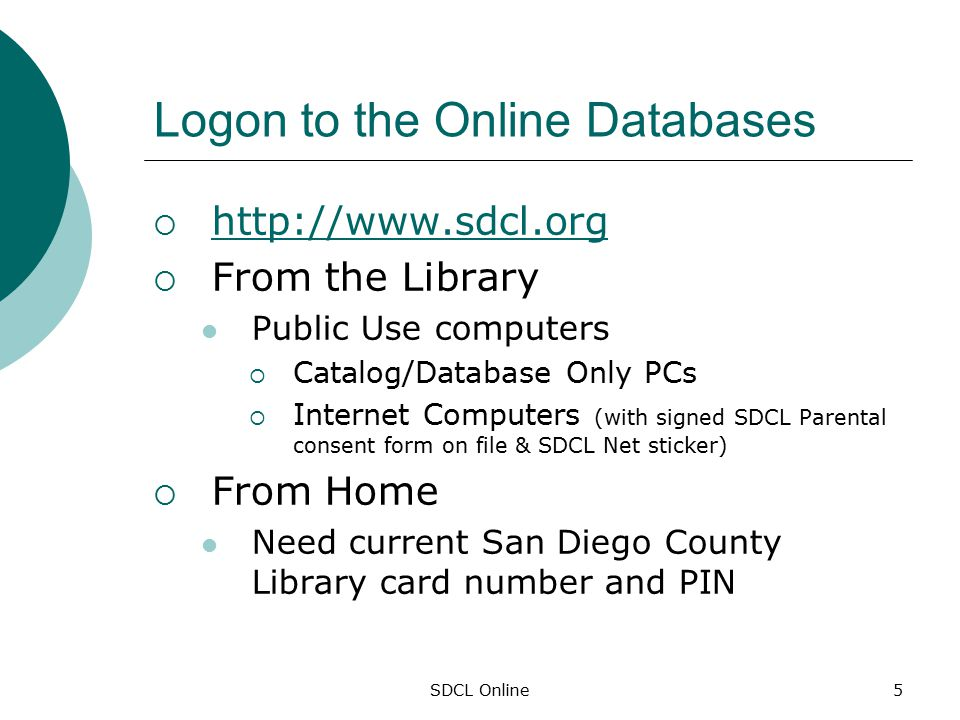 SDCL Online5 Logon to the Online Databases  http://www.sdcl.org http://www.sdcl.org  From the Library Public Use computers  Catalog/Database Only PCs  Internet Computers (with signed SDCL Parental consent form on file & SDCL Net sticker)  From Home Need current San Diego County Library card number and PIN
