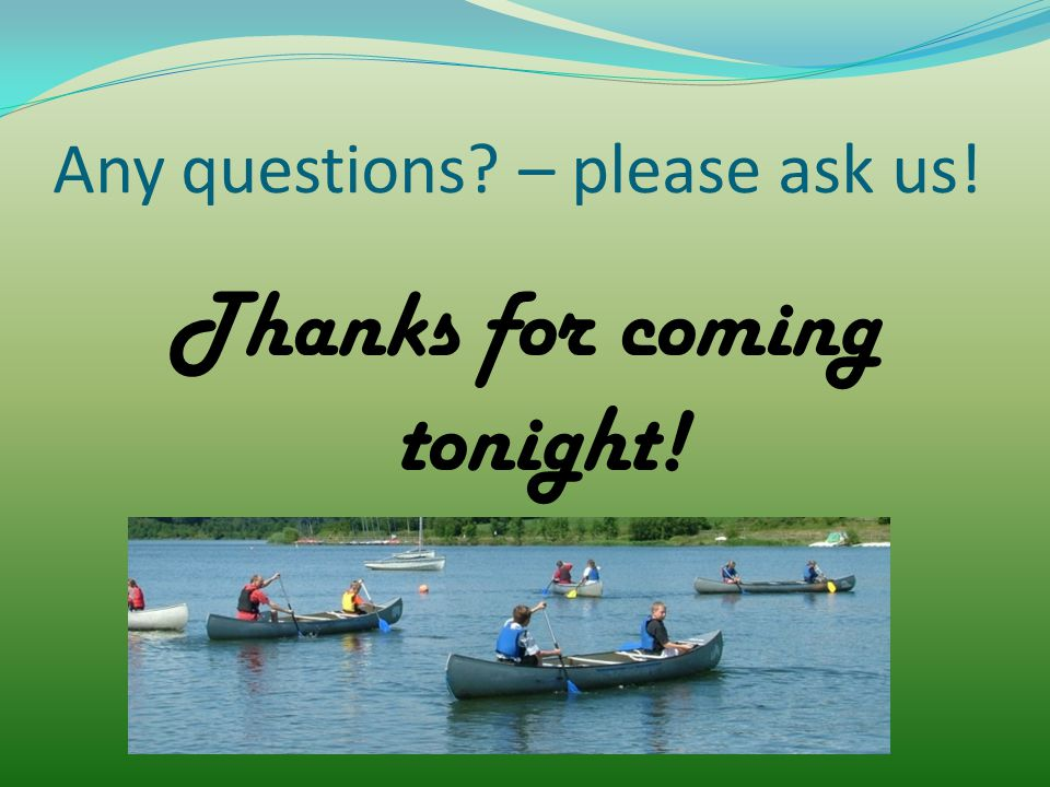 Any questions? – please ask us! Thanks for coming tonight!