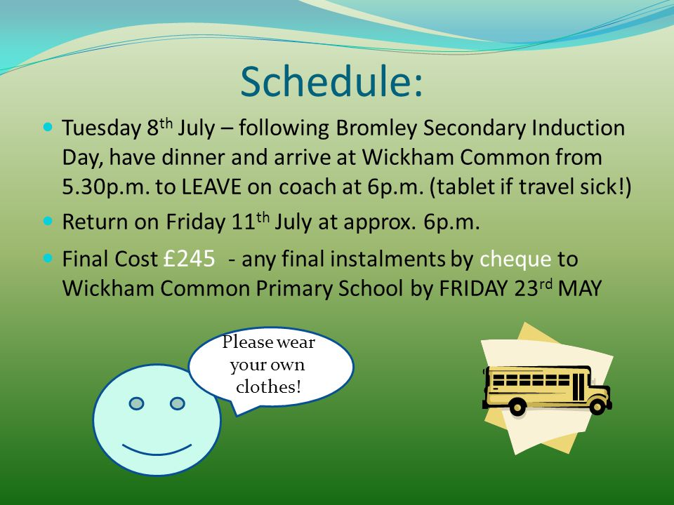 Schedule: Tuesday 8 th July – following Bromley Secondary Induction Day, have dinner and arrive at Wickham Common from 5.30p.m. to LEAVE on coach at 6