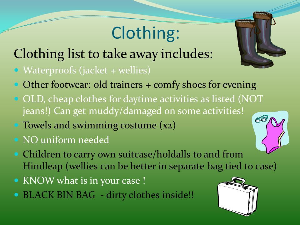 Clothing: Clothing list to take away includes: Waterproofs (jacket + wellies) Other footwear: old trainers + comfy shoes for evening OLD, cheap clothe