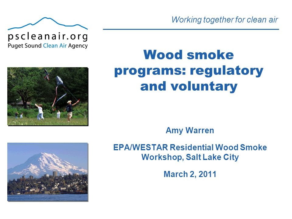 Working together for clean air Wood smoke programs: regulatory and voluntary Amy Warren EPA/WESTAR Residential Wood Smoke Workshop, Salt Lake City March 2, 2011