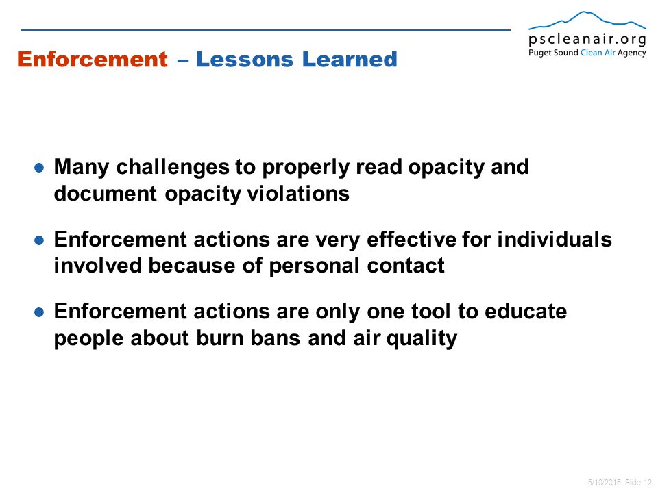 5/10/2015 Slide 12 Enforcement – Lessons Learned Many challenges to properly read opacity and document opacity violations Enforcement actions are very effective for individuals involved because of personal contact Enforcement actions are only one tool to educate people about burn bans and air quality