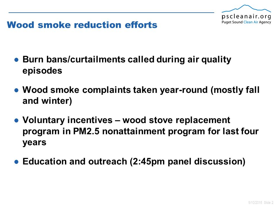 5/10/2015 Slide 2 Wood smoke reduction efforts Burn bans/curtailments called during air quality episodes Wood smoke complaints taken year-round (mostly fall and winter) Voluntary incentives – wood stove replacement program in PM2.5 nonattainment program for last four years Education and outreach (2:45pm panel discussion)