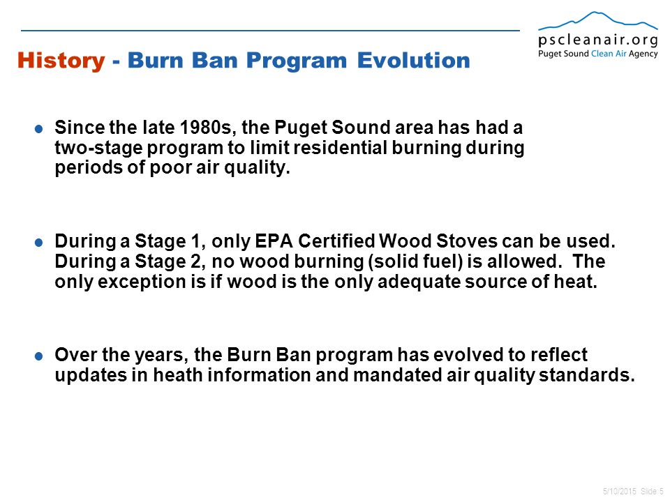 5/10/2015 Slide 5 History - Burn Ban Program Evolution Since the late 1980s, the Puget Sound area has had a two-stage program to limit residential burning during periods of poor air quality.