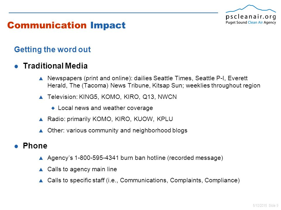 5/10/2015 Slide 9 Communication Impact Getting the word out Traditional Media  Newspapers (print and online): dailies Seattle Times, Seattle P-I, Everett Herald, The (Tacoma) News Tribune, Kitsap Sun; weeklies throughout region  Television: KING5, KOMO, KIRO, Q13, NWCN  Local news and weather coverage  Radio: primarily KOMO, KIRO, KUOW, KPLU  Other: various community and neighborhood blogs Phone  Agency's 1-800-595-4341 burn ban hotline (recorded message)  Calls to agency main line  Calls to specific staff (i.e., Communications, Complaints, Compliance)