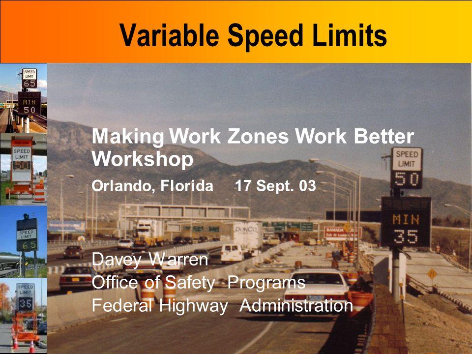 Variable Speed Limits Making Work Zones Work Better Workshop Orlando, Florida 17 Sept. 03 Davey Warren Office of Safety Programs Federal Highway Admin