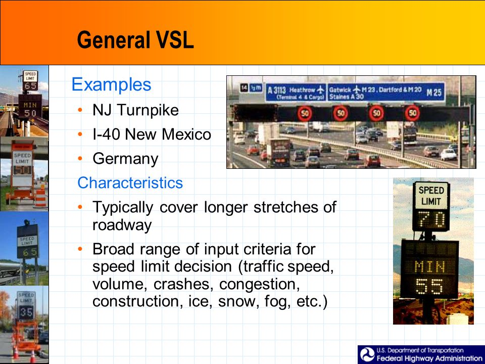General VSL Examples NJ Turnpike I-40 New Mexico Germany Characteristics Typically cover longer stretches of roadway Broad range of input criteria for speed limit decision (traffic speed, volume, crashes, congestion, construction, ice, snow, fog, etc.)