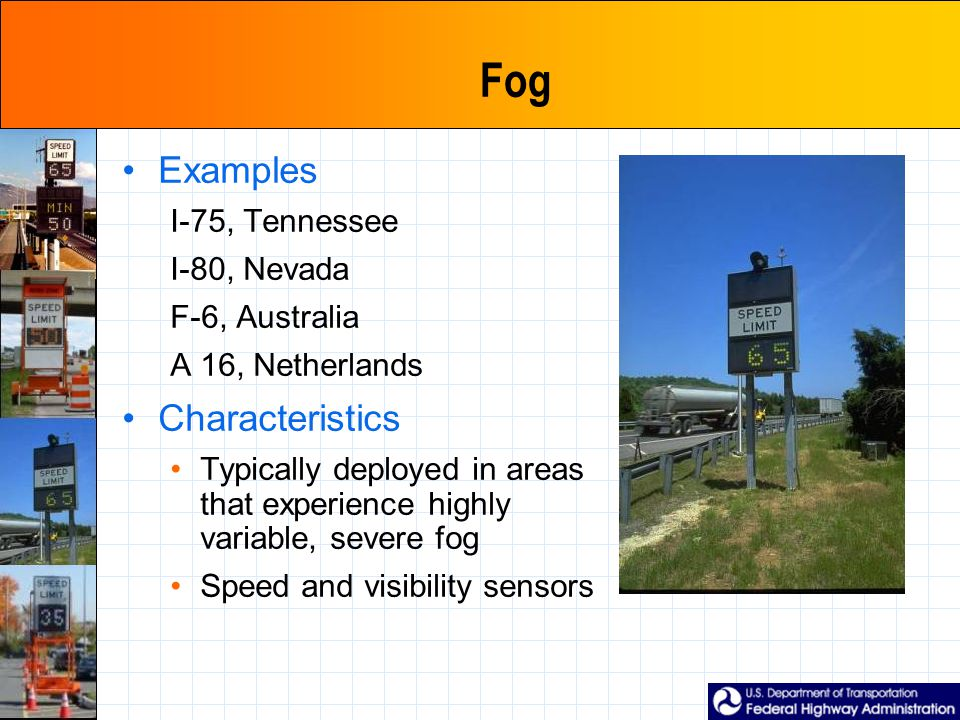 Fog Examples I-75, Tennessee I-80, Nevada F-6, Australia A 16, Netherlands Characteristics Typically deployed in areas that experience highly variable