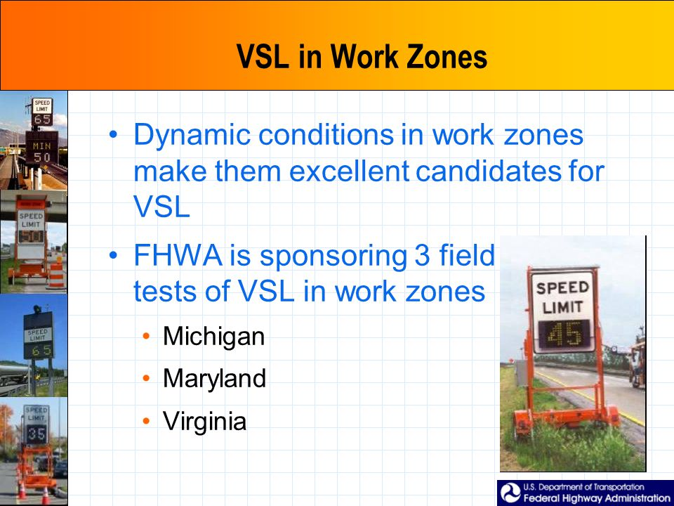 VSL in Work Zones Dynamic conditions in work zones make them excellent candidates for VSL FHWA is sponsoring 3 field tests of VSL in work zones Michigan Maryland Virginia