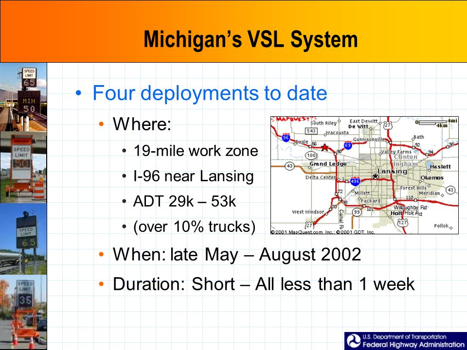 Michigan's VSL System Four deployments to date Where: 19-mile work zone I-96 near Lansing ADT 29k – 53k (over 10% trucks) When: late May – August 2002 Duration: Short – All less than 1 week