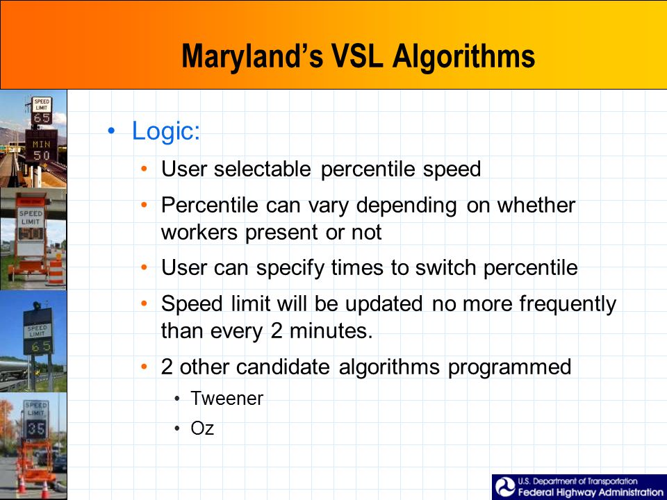 Maryland's VSL Algorithms Logic: User selectable percentile speed Percentile can vary depending on whether workers present or not User can specify times to switch percentile Speed limit will be updated no more frequently than every 2 minutes.