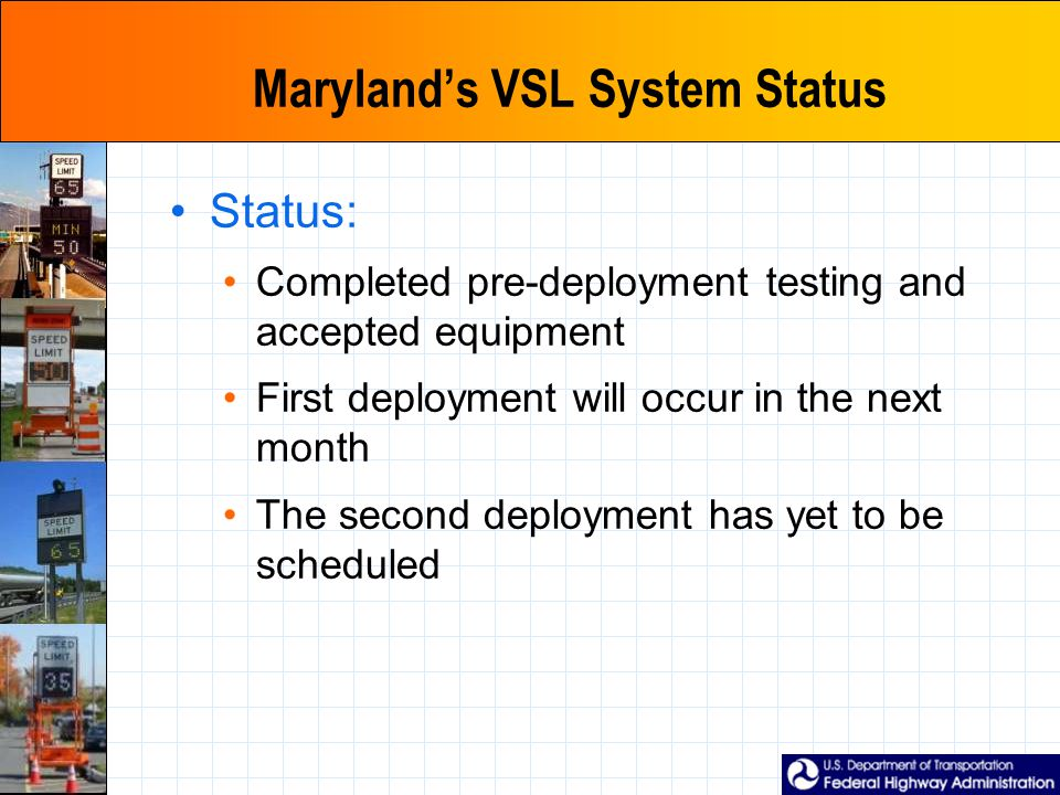 Maryland's VSL System Status Status: Completed pre-deployment testing and accepted equipment First deployment will occur in the next month The second deployment has yet to be scheduled