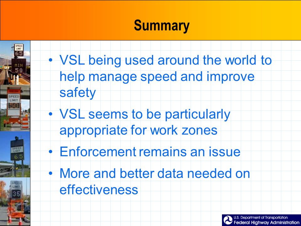 Summary VSL being used around the world to help manage speed and improve safety VSL seems to be particularly appropriate for work zones Enforcement re