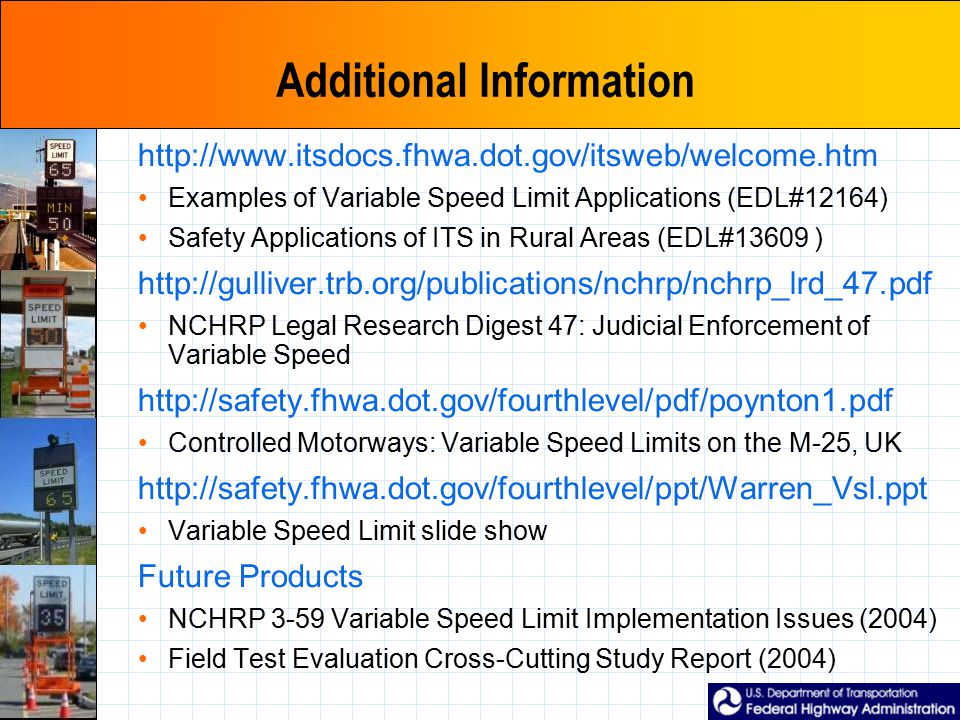 Additional Information http://www.itsdocs.fhwa.dot.gov/itsweb/welcome.htm Examples of Variable Speed Limit Applications (EDL#12164) Safety Applications of ITS in Rural Areas (EDL#13609 ) http://gulliver.trb.org/publications/nchrp/nchrp_lrd_47.pdf NCHRP Legal Research Digest 47: Judicial Enforcement of Variable Speed http://safety.fhwa.dot.gov/fourthlevel/pdf/poynton1.pdf Controlled Motorways: Variable Speed Limits on the M-25, UK http://safety.fhwa.dot.gov/fourthlevel/ppt/Warren_Vsl.ppt Variable Speed Limit slide show Future Products NCHRP 3-59 Variable Speed Limit Implementation Issues (2004) Field Test Evaluation Cross-Cutting Study Report (2004)