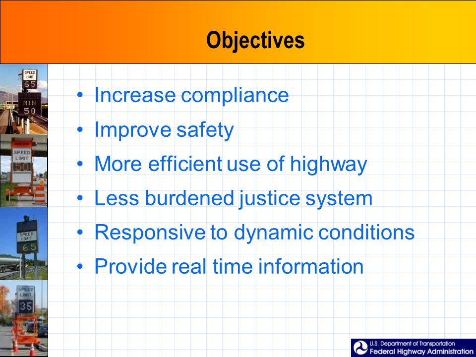 Objectives Increase compliance Improve safety More efficient use of highway Less burdened justice system Responsive to dynamic conditions Provide real time information