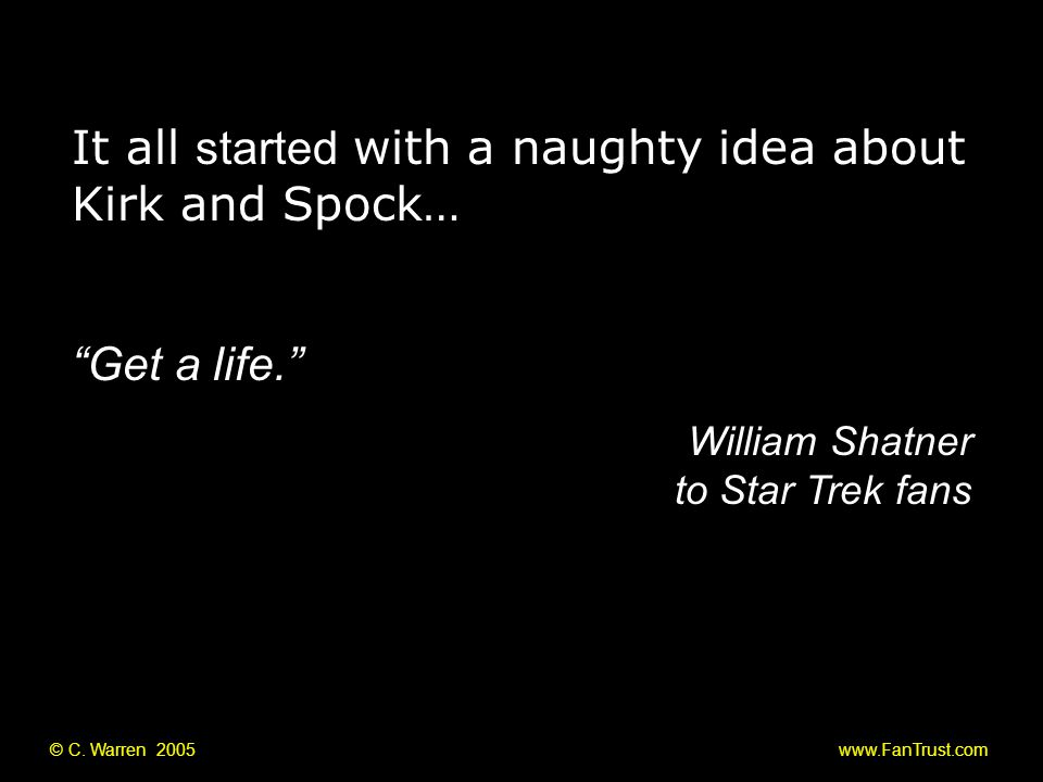 """© C. Warren 2005 www.FanTrust.com """"Get a life."""" William Shatner to Star Trek fans It all started with a naughty idea about Kirk and Spock…"""