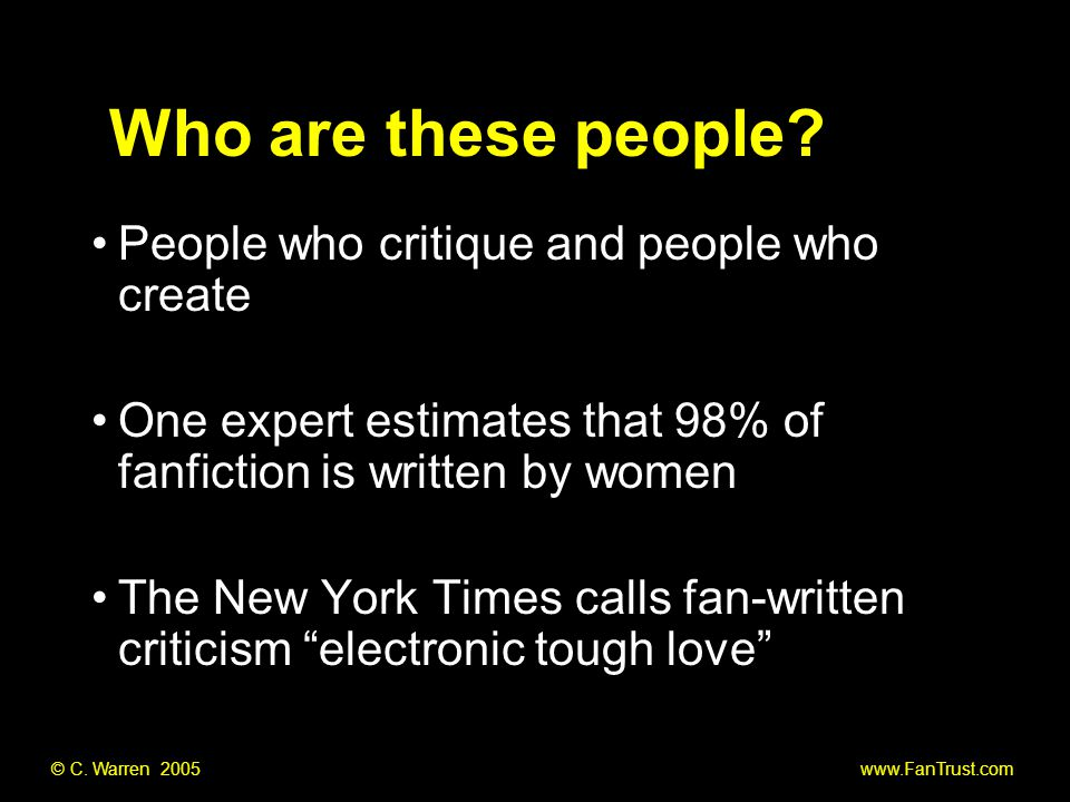 People who critique and people who create One expert estimates that 98% of fanfiction is written by women The New York Times calls fan-written criticism electronic tough love Who are these people