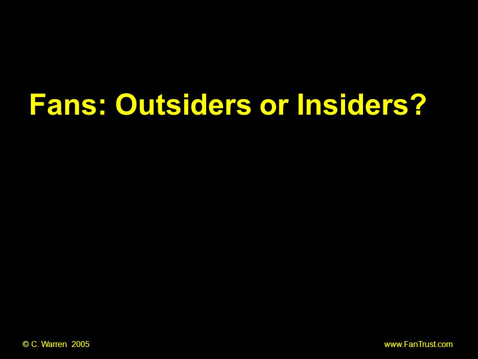 © C. Warren 2005 www.FanTrust.com Fans: Outsiders or Insiders