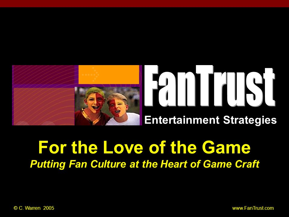 Entertainment Strategies PUT NAME OF TALK HERE For the Love of the Game Putting Fan Culture at the Heart of Game Craft