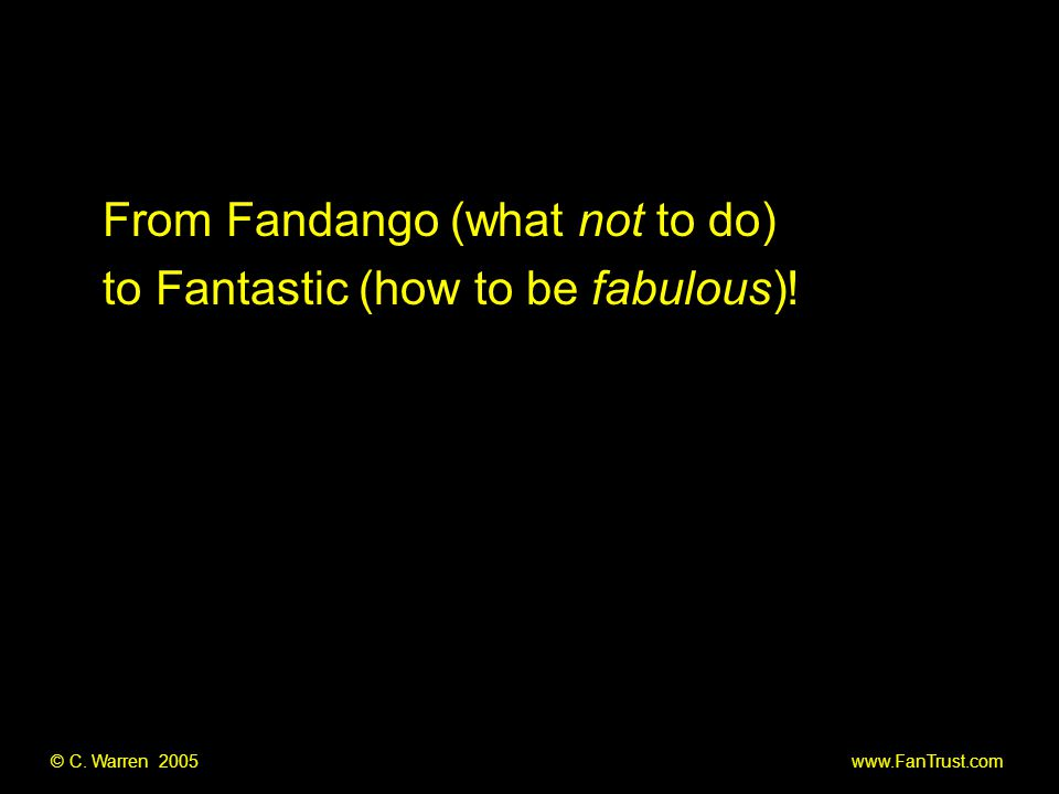 © C. Warren 2005 www.FanTrust.com From Fandango (what not to do) to Fantastic (how to be fabulous)!